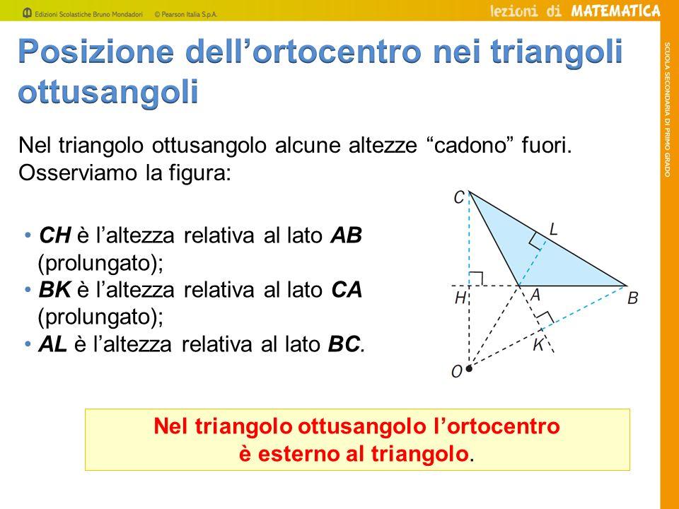 Nel triangolo ottusangolo alcune altezze cadono fuori. Osserviamo la figura: CH è laltezza relativa al lato AB (prolungato); BK è laltezza relativa al