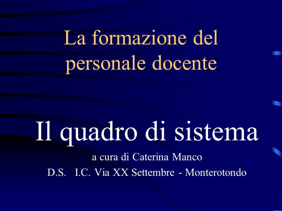 La formazione del personale docente Il quadro di sistema a cura di Caterina Manco D.S. I.C. Via XX Settembre - Monterotondo