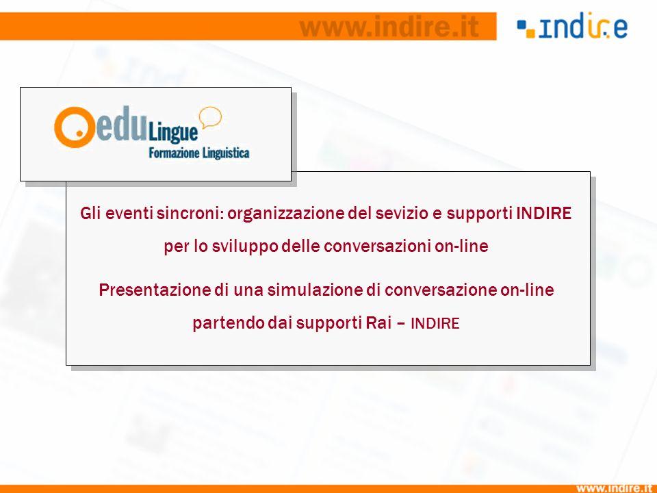 Gli eventi sincroni: organizzazione del sevizio e supporti INDIRE per lo sviluppo delle conversazioni on-line Presentazione di una simulazione di conversazione on-line partendo dai supporti Rai – INDIRE