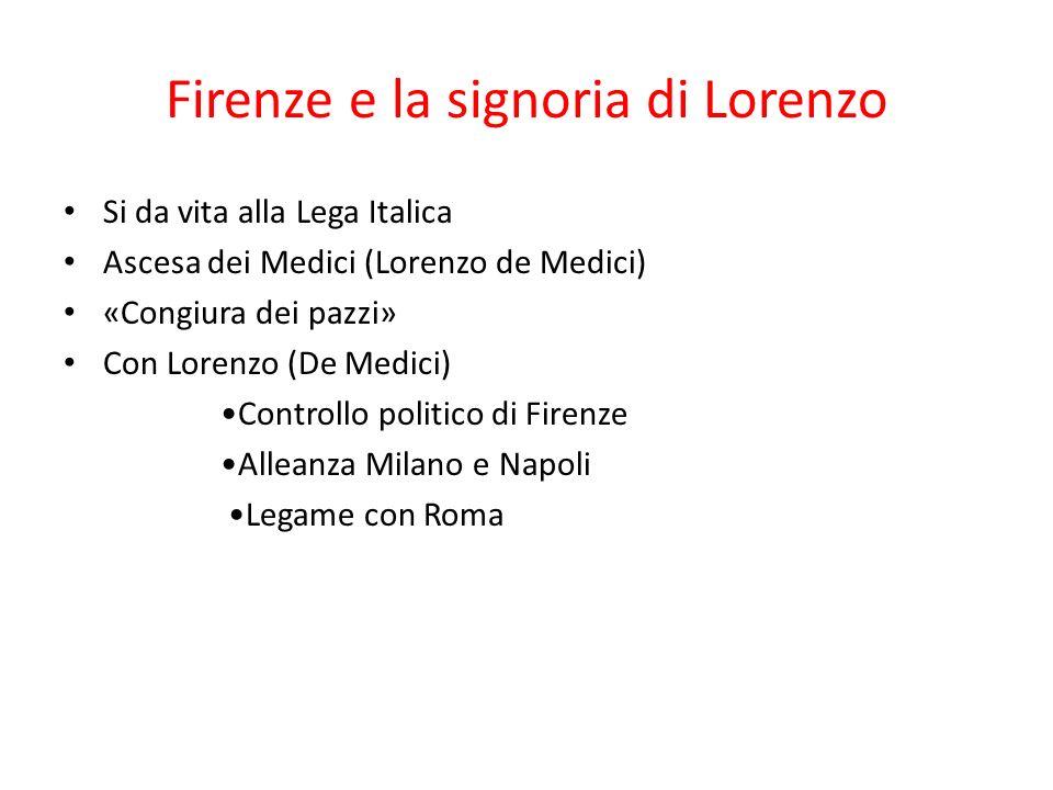 Firenze e la signoria di Lorenzo Si da vita alla Lega Italica Ascesa dei Medici (Lorenzo de Medici) «Congiura dei pazzi» Con Lorenzo (De Medici) Contr