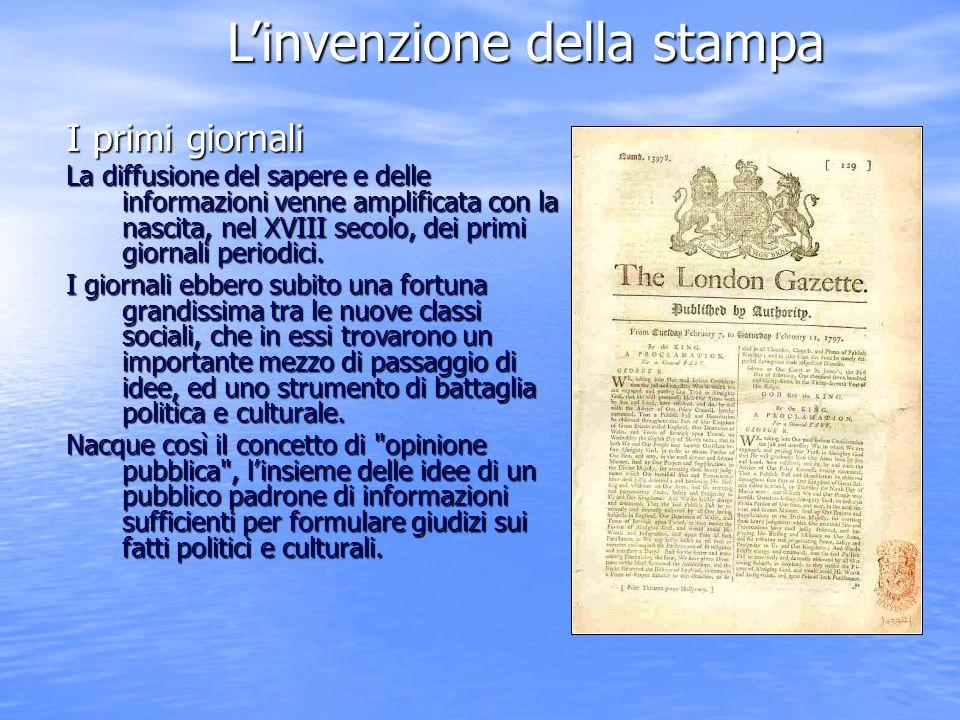 Linvenzione della stampa I primi giornali La diffusione del sapere e delle informazioni venne amplificata con la nascita, nel XVIII secolo, dei primi giornali periodici.