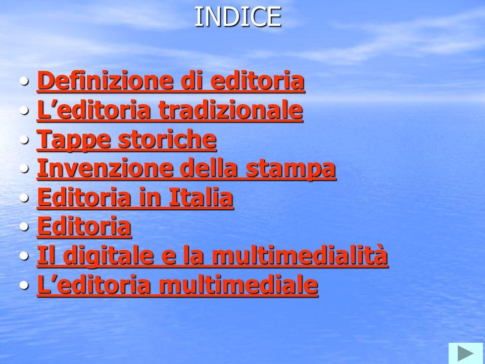 DEFINIZIONE EDITORIA Leditoria è il settore che si occupa della pubblicazione e della distribuzione di opere a stampa Settore dell arte e dell attività editoriale, comprendente l industria del libro e di qualunque altro mezzo di comunicazione (giornali, riviste, musica, radio e teletrasmissioni).