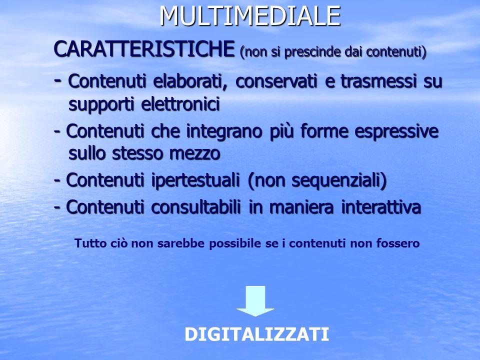 MULTIMEDIALE CARATTERISTICHE (non si prescinde dai contenuti) - Contenuti elaborati, conservati e trasmessi su supporti elettronici - Contenuti che integrano più forme espressive sullo stesso mezzo - Contenuti ipertestuali (non sequenziali) - Contenuti consultabili in maniera interattiva DIGITALIZZATI Tutto ciò non sarebbe possibile se i contenuti non fossero
