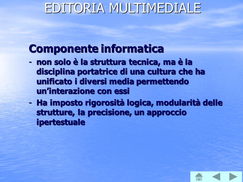 EDITORIA MULTIMEDIALE Componente informatica -non solo è la struttura tecnica, ma è la disciplina portatrice di una cultura che ha unificato i diversi media permettendo uninterazione con essi -Ha imposto rigorosità logica, modularità delle strutture, la precisione, un approccio ipertestuale