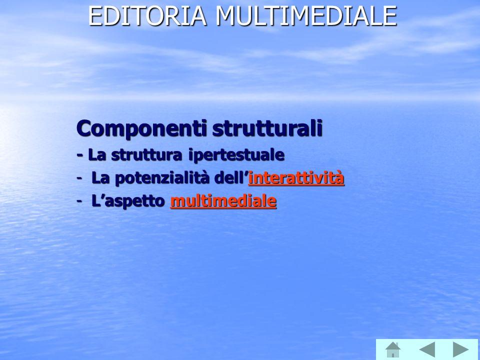EDITORIA MULTIMEDIALE Componenti strutturali - La struttura ipertestuale -La potenzialità dellinterattività interattività -Laspetto multimediale multimediale