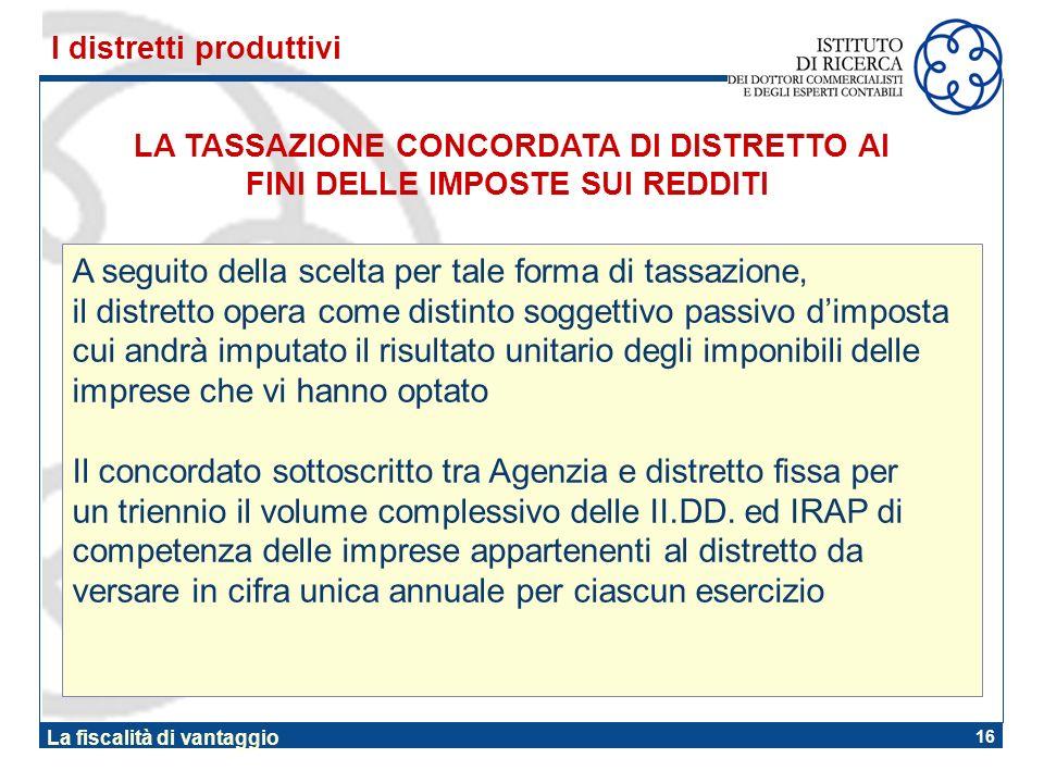 16 La fiscalità di vantaggio LA TASSAZIONE CONCORDATA DI DISTRETTO AI FINI DELLE IMPOSTE SUI REDDITI I distretti produttivi A seguito della scelta per