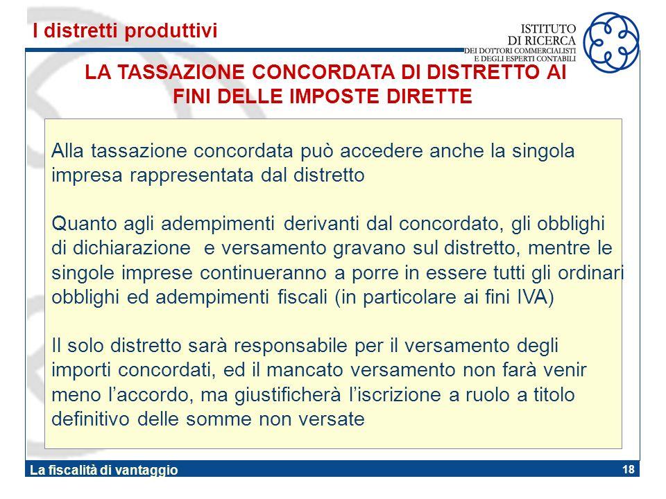 18 La fiscalità di vantaggio LA TASSAZIONE CONCORDATA DI DISTRETTO AI FINI DELLE IMPOSTE DIRETTE I distretti produttivi Alla tassazione concordata può