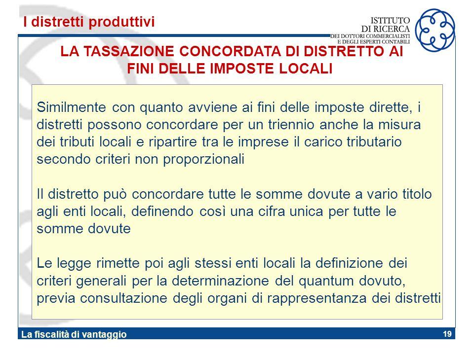 19 La fiscalità di vantaggio LA TASSAZIONE CONCORDATA DI DISTRETTO AI FINI DELLE IMPOSTE LOCALI I distretti produttivi Similmente con quanto avviene a