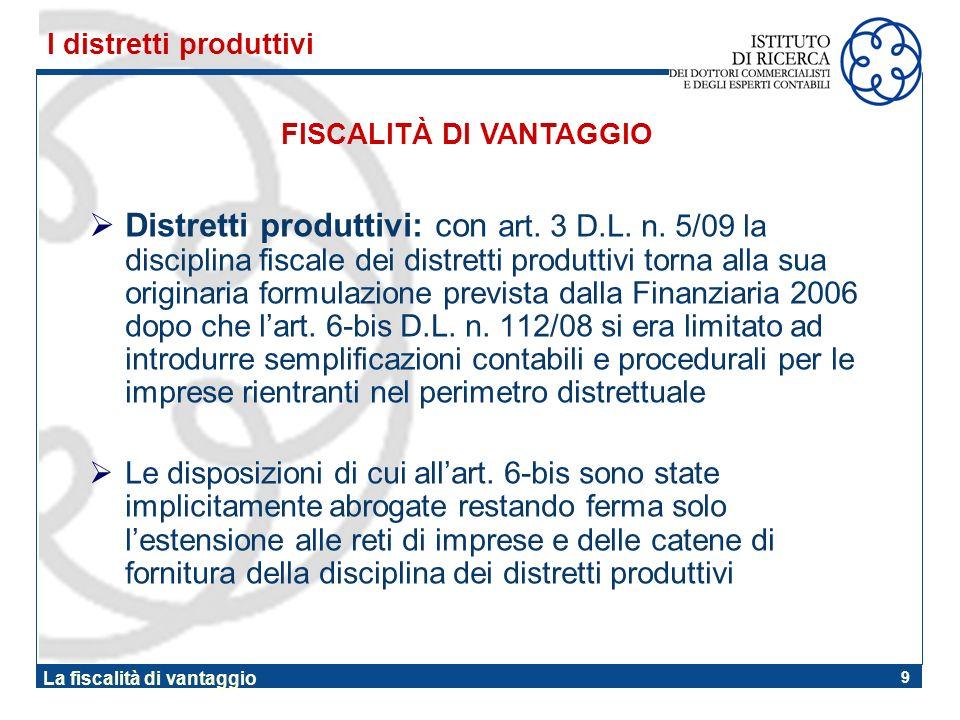 9 La fiscalità di vantaggio Distretti produttivi: con art. 3 D.L. n. 5/09 la disciplina fiscale dei distretti produttivi torna alla sua originaria for