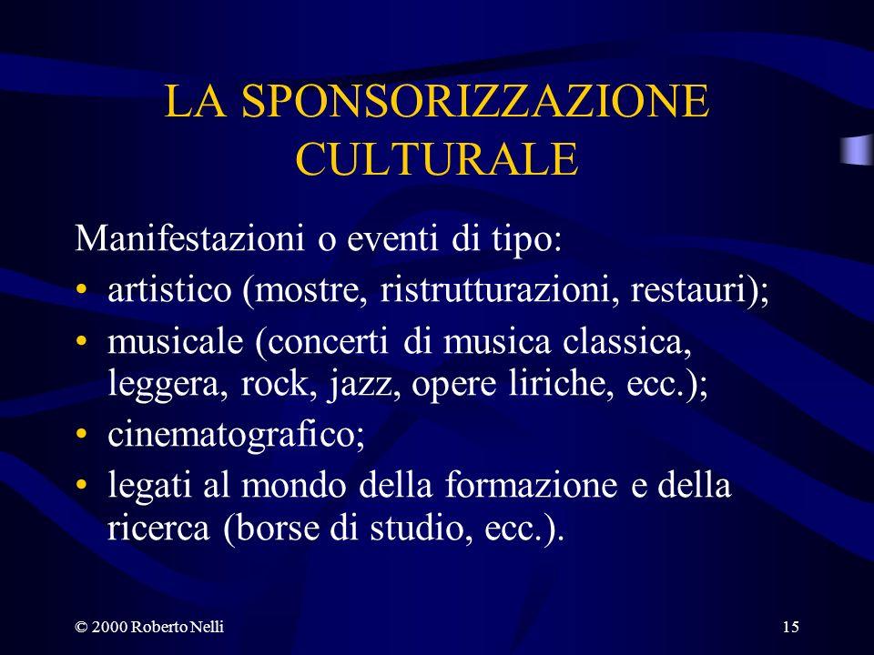 © 2000 Roberto Nelli15 LA SPONSORIZZAZIONE CULTURALE Manifestazioni o eventi di tipo: artistico (mostre, ristrutturazioni, restauri); musicale (concer