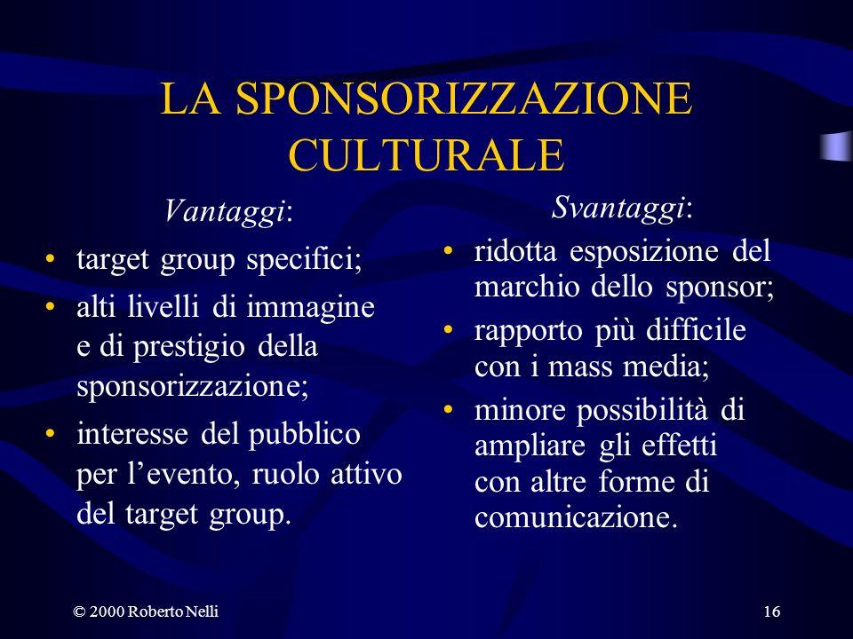 © 2000 Roberto Nelli16 LA SPONSORIZZAZIONE CULTURALE Vantaggi: target group specifici; alti livelli di immagine e di prestigio della sponsorizzazione;