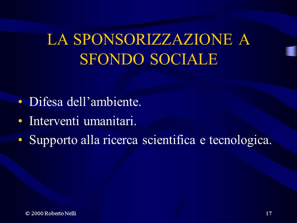 © 2000 Roberto Nelli17 LA SPONSORIZZAZIONE A SFONDO SOCIALE Difesa dellambiente. Interventi umanitari. Supporto alla ricerca scientifica e tecnologica