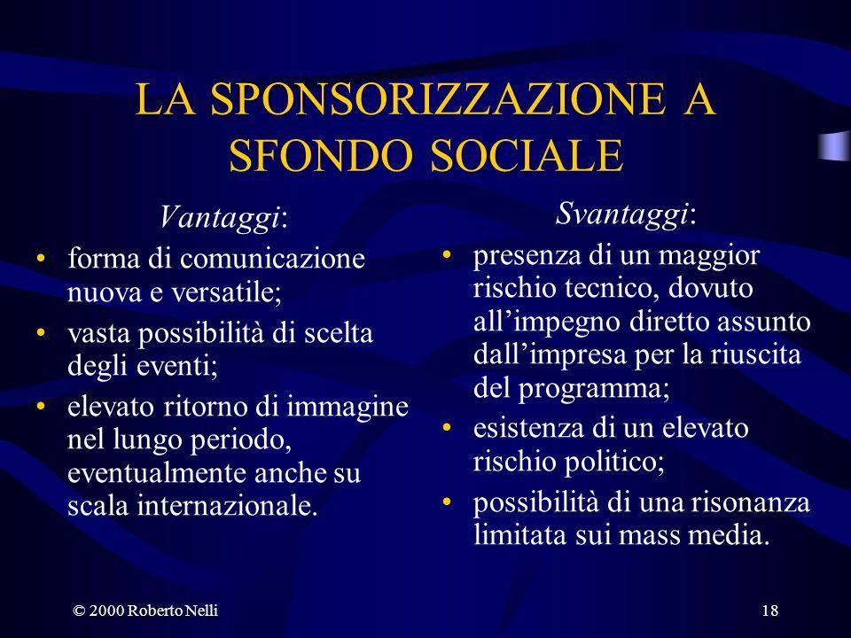 © 2000 Roberto Nelli18 LA SPONSORIZZAZIONE A SFONDO SOCIALE Vantaggi: forma di comunicazione nuova e versatile; vasta possibilità di scelta degli even
