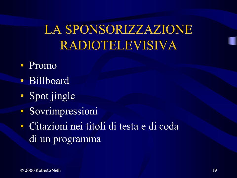 © 2000 Roberto Nelli19 LA SPONSORIZZAZIONE RADIOTELEVISIVA Promo Billboard Spot jingle Sovrimpressioni Citazioni nei titoli di testa e di coda di un p