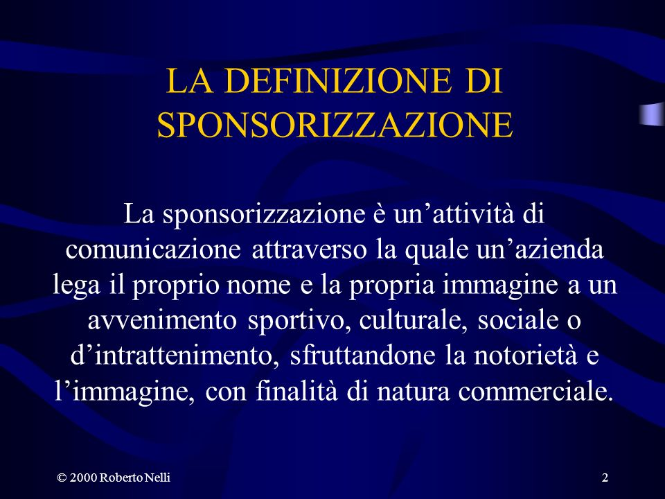 © 2000 Roberto Nelli2 LA DEFINIZIONE DI SPONSORIZZAZIONE La sponsorizzazione è unattività di comunicazione attraverso la quale unazienda lega il propr