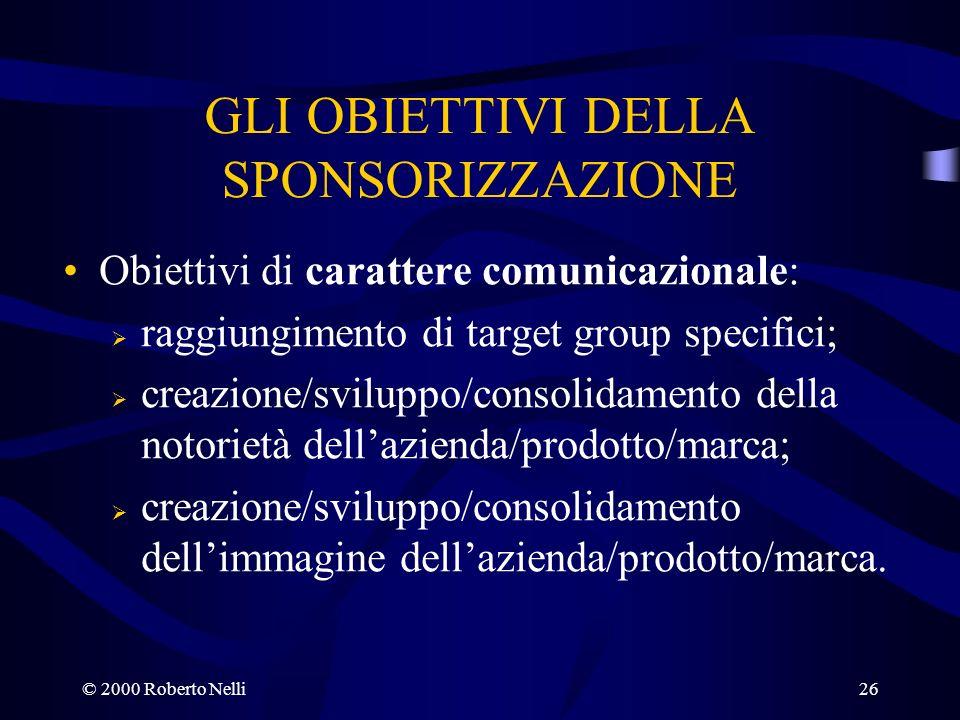 © 2000 Roberto Nelli26 GLI OBIETTIVI DELLA SPONSORIZZAZIONE Obiettivi di carattere comunicazionale: raggiungimento di target group specifici; creazion