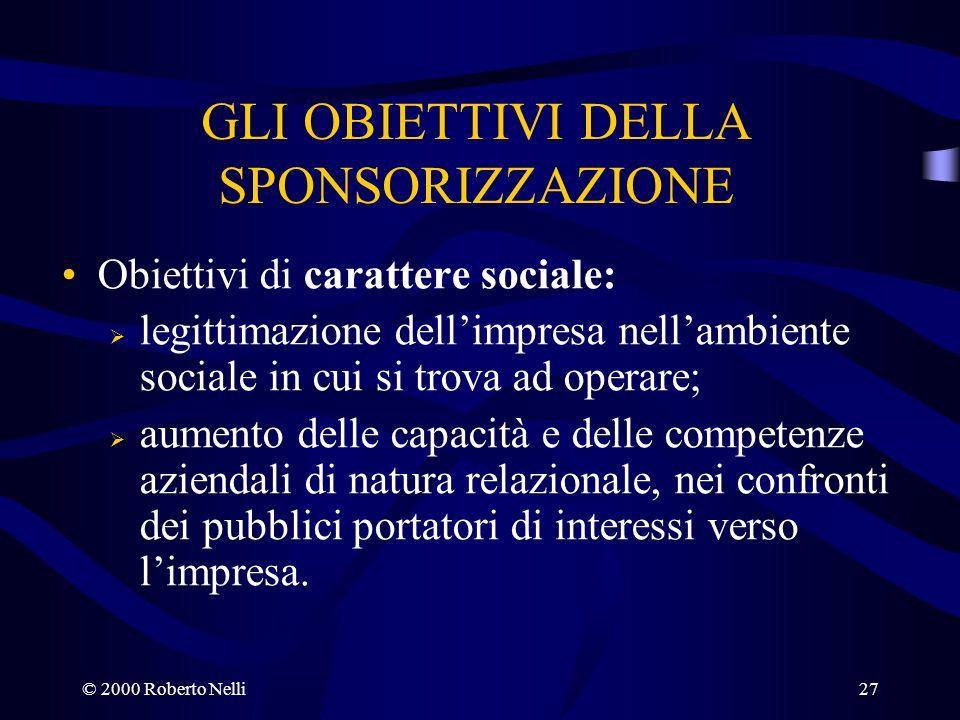 © 2000 Roberto Nelli27 GLI OBIETTIVI DELLA SPONSORIZZAZIONE Obiettivi di carattere sociale: legittimazione dellimpresa nellambiente sociale in cui si