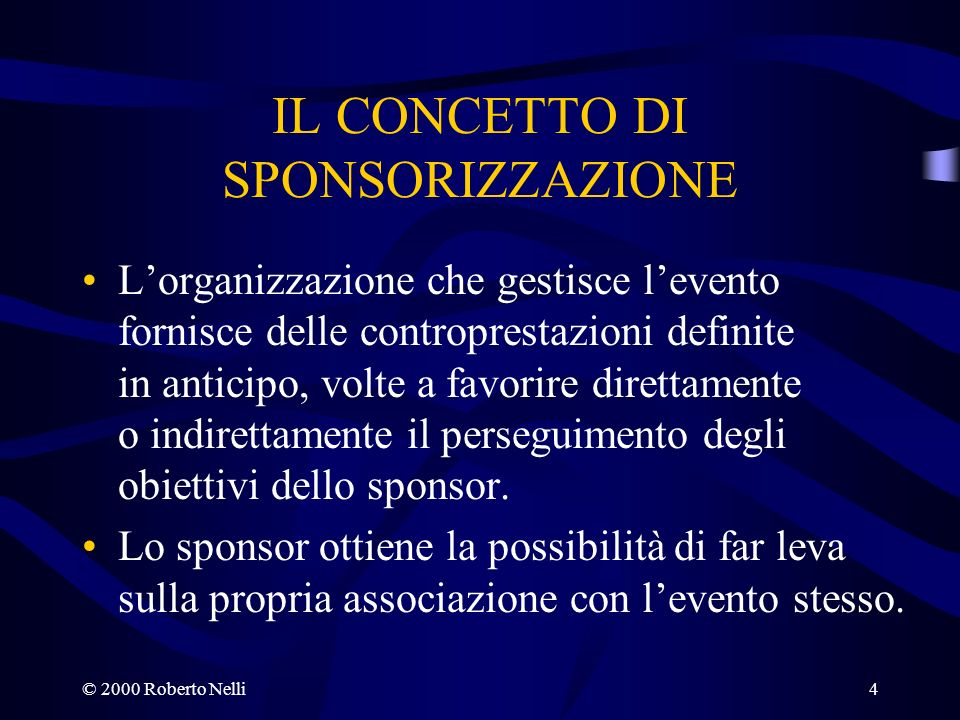 © 2000 Roberto Nelli4 IL CONCETTO DI SPONSORIZZAZIONE Lorganizzazione che gestisce levento fornisce delle controprestazioni definite in anticipo, volt