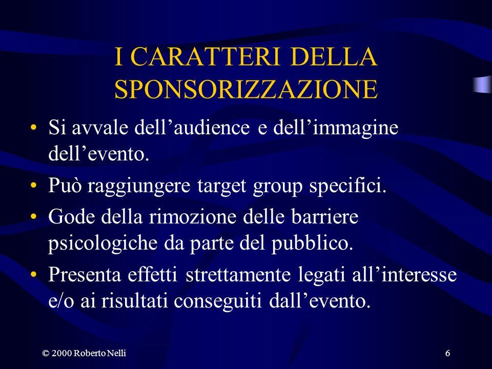 © 2000 Roberto Nelli6 I CARATTERI DELLA SPONSORIZZAZIONE Si avvale dellaudience e dellimmagine dellevento. Può raggiungere target group specifici. God