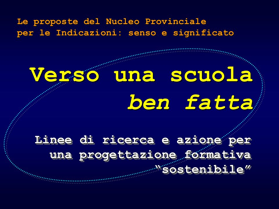 Verso una scuola ben fatta Linee di ricerca e azione per una progettazione formativa sostenibile Le proposte del Nucleo Provinciale per le Indicazioni: senso e significato