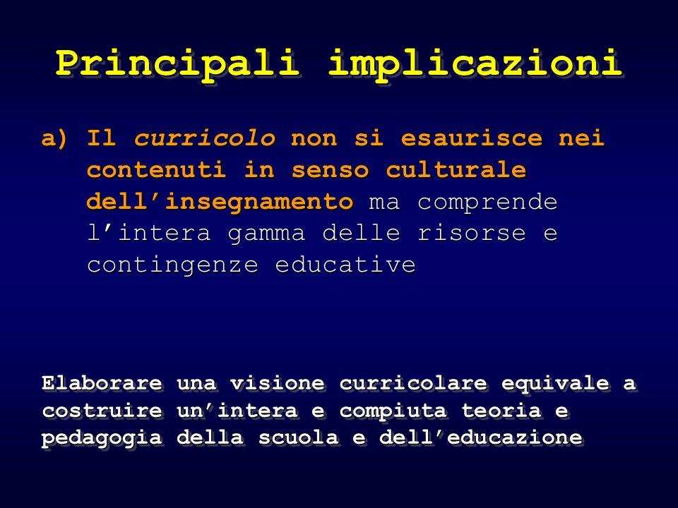 Principali implicazioni a)Il curricolo non si esaurisce nei contenuti in senso culturale dellinsegnamento ma comprende lintera gamma delle risorse e contingenze educative Elaborare una visione curricolare equivale a costruire unintera e compiuta teoria e pedagogia della scuola e delleducazione
