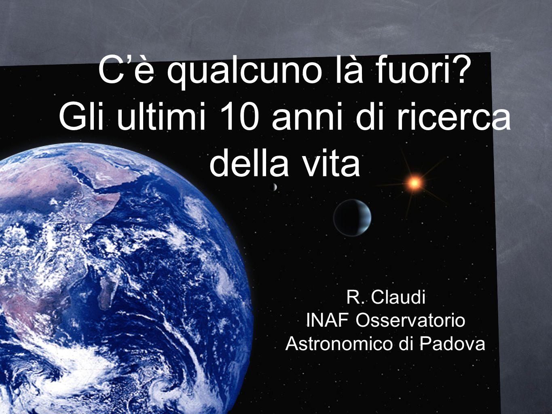 Cè qualcuno là fuori? Gli ultimi 10 anni di ricerca della vita R. Claudi INAF Osservatorio Astronomico di Padova