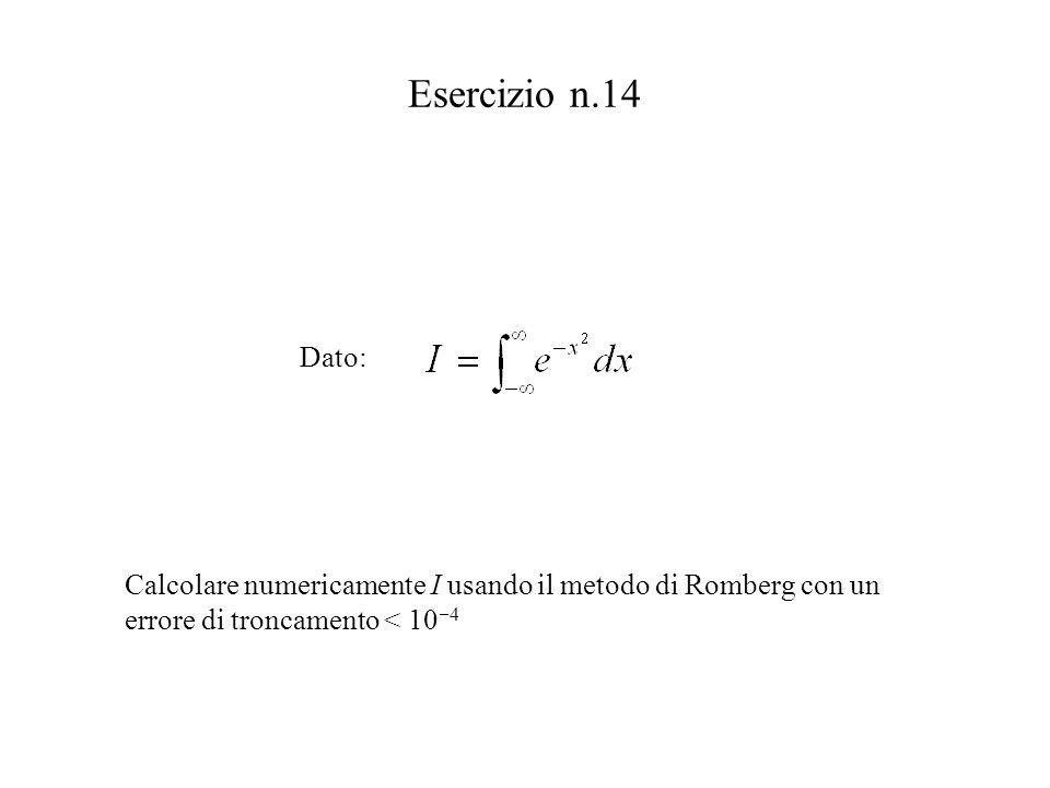 Esercizio n.14 Dato: Calcolare numericamente I usando il metodo di Romberg con un errore di troncamento < 10 4
