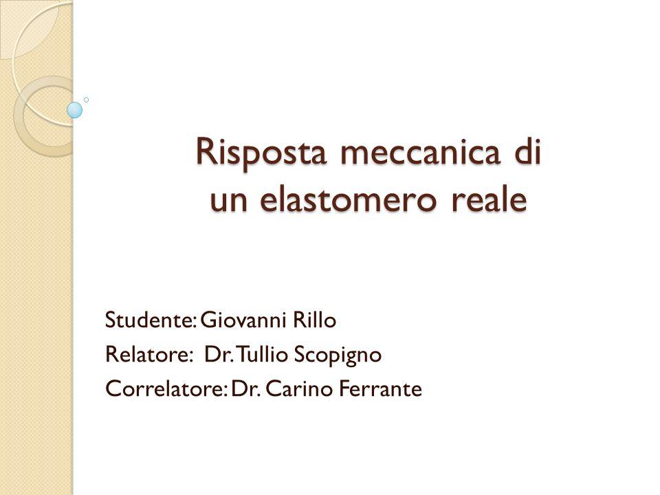 Risposta meccanica di un elastomero reale Studente: Giovanni Rillo Relatore: Dr. Tullio Scopigno Correlatore: Dr. Carino Ferrante