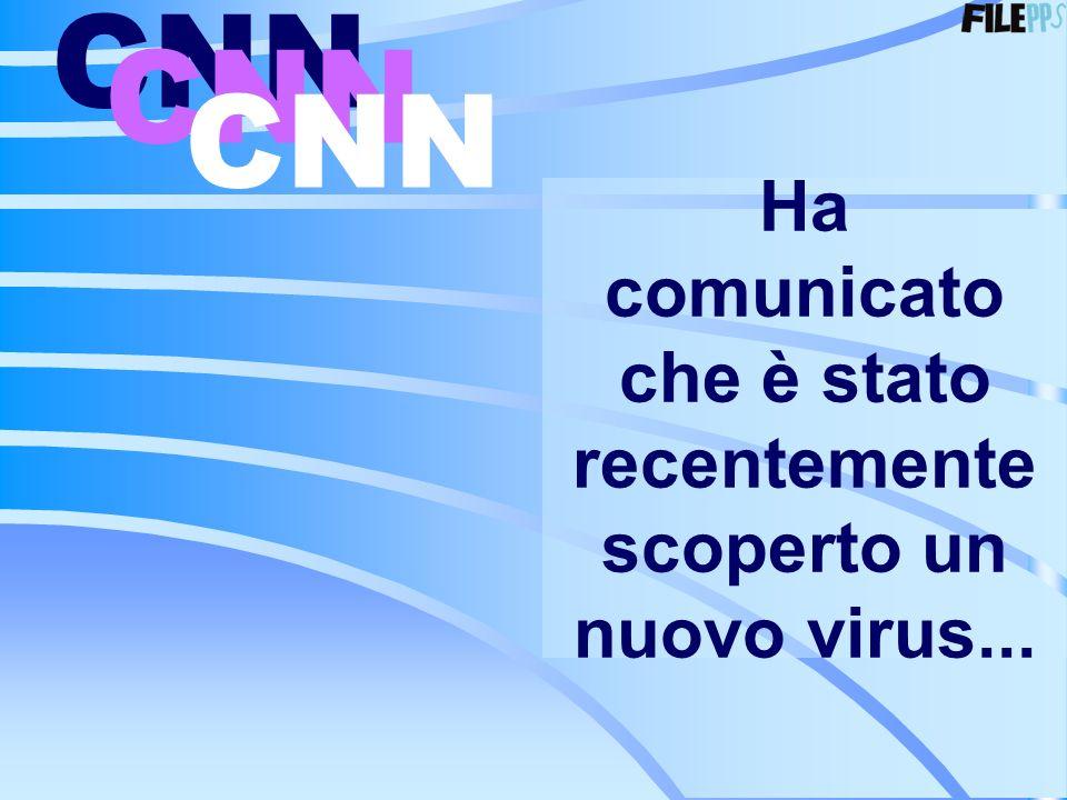 Ha comunicato che è stato recentemente scoperto un nuovo virus... CNN