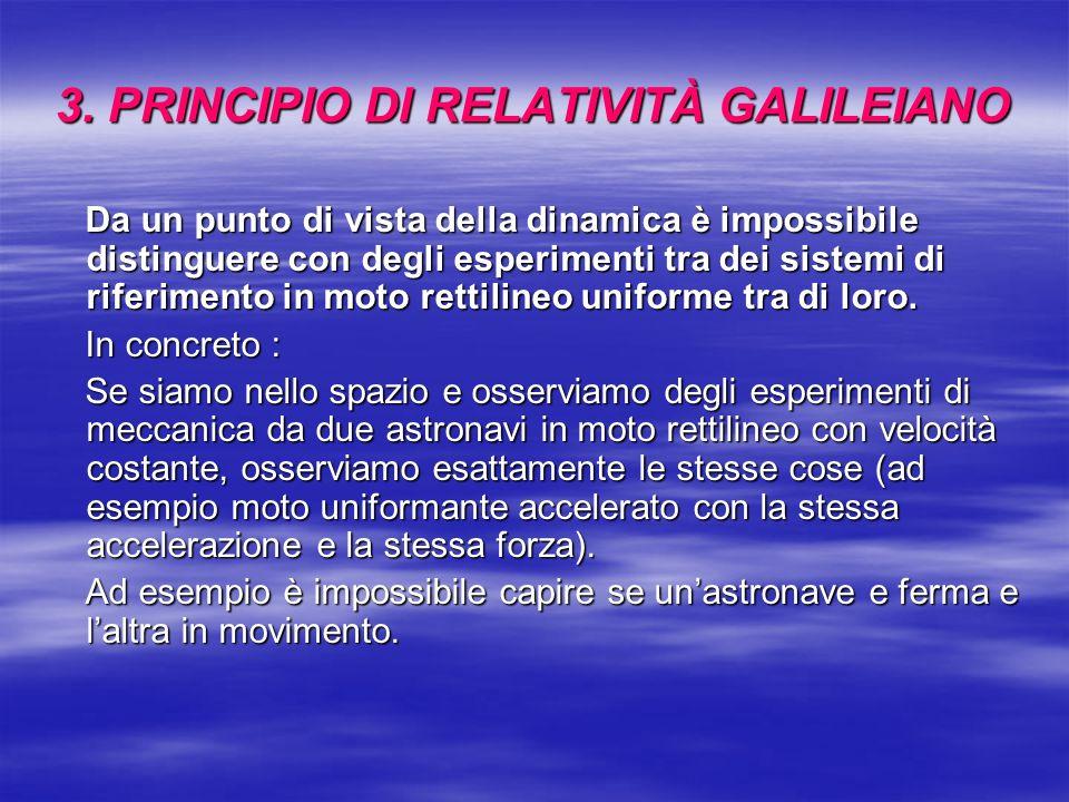 3. PRINCIPIO DI RELATIVITÀ GALILEIANO Da un punto di vista della dinamica è impossibile distinguere con degli esperimenti tra dei sistemi di riferimen