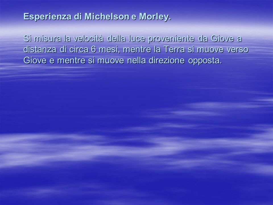 Esperienza di Michelson e Morley. Si misura la velocità della luce proveniente da Giove a distanza di circa 6 mesi, mentre la Terra si muove verso Gio