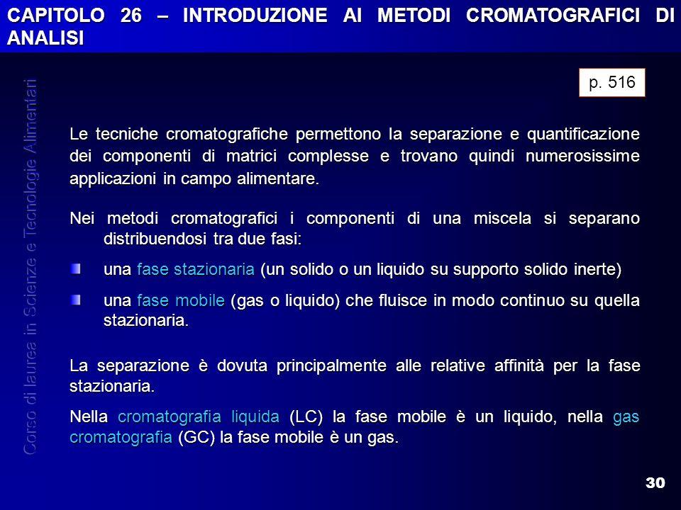 30 CAPITOLO 26 – INTRODUZIONE AI METODI CROMATOGRAFICI DI ANALISI Le tecniche cromatografiche permettono la separazione e quantificazione dei componen