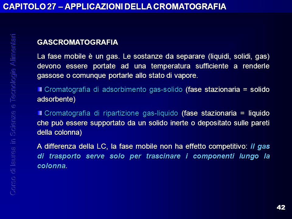 42 CAPITOLO 27 – APPLICAZIONI DELLA CROMATOGRAFIA GASCROMATOGRAFIA La fase mobile è un gas. Le sostanze da separare (liquidi, solidi, gas) devono esse