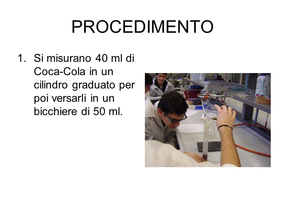 PROCEDIMENTO 1.Si misurano 40 ml di Coca-Cola in un cilindro graduato per poi versarli in un bicchiere di 50 ml.