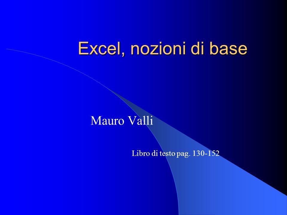 Excel, nozioni di base Mauro Valli Libro di testo pag. 130-152