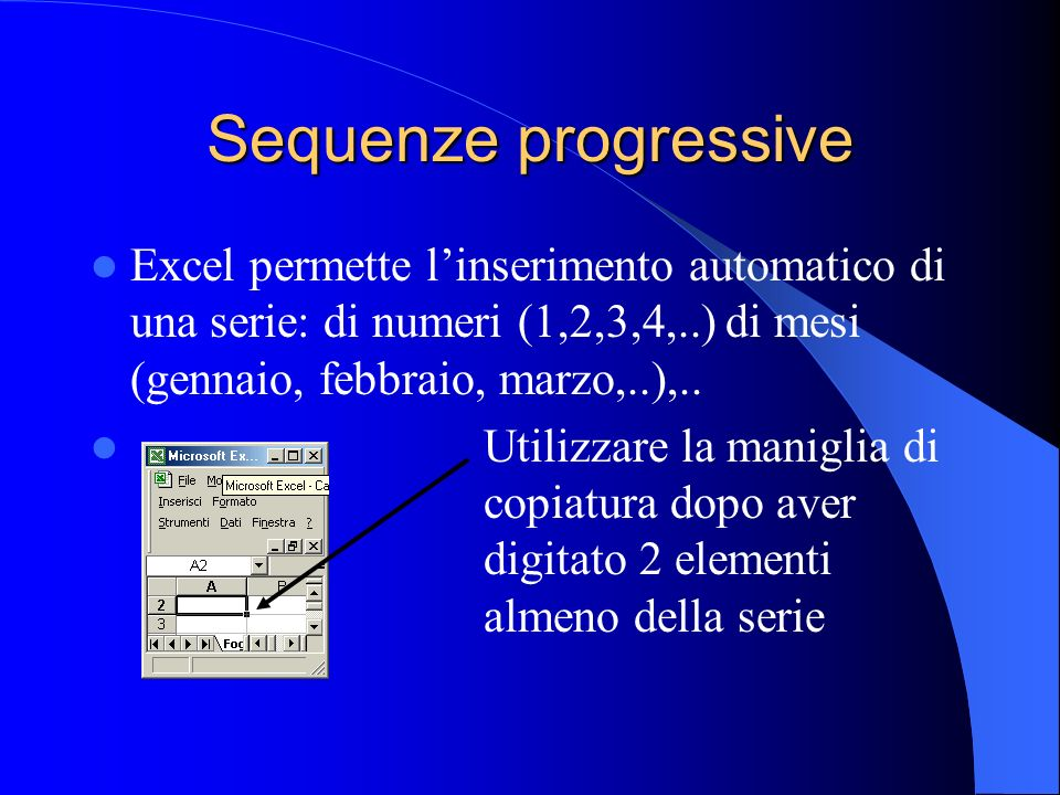 Sequenze progressive Excel permette linserimento automatico di una serie: di numeri (1,2,3,4,..) di mesi (gennaio, febbraio, marzo,..),..