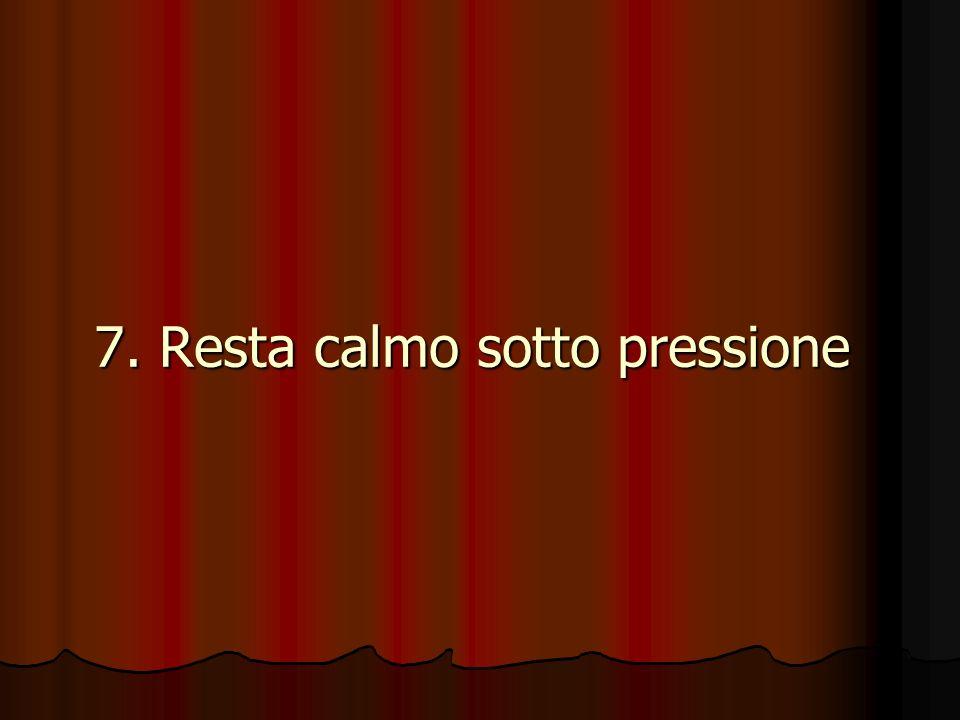 7. Resta calmo sotto pressione 7. Resta calmo sotto pressione