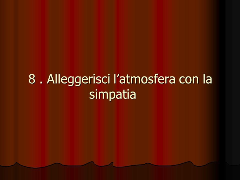 8. Alleggerisci latmosfera con la simpatia 8. Alleggerisci latmosfera con la simpatia