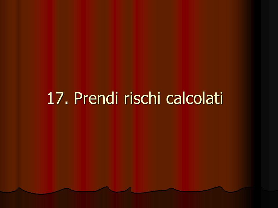 17. Prendi rischi calcolati 17. Prendi rischi calcolati