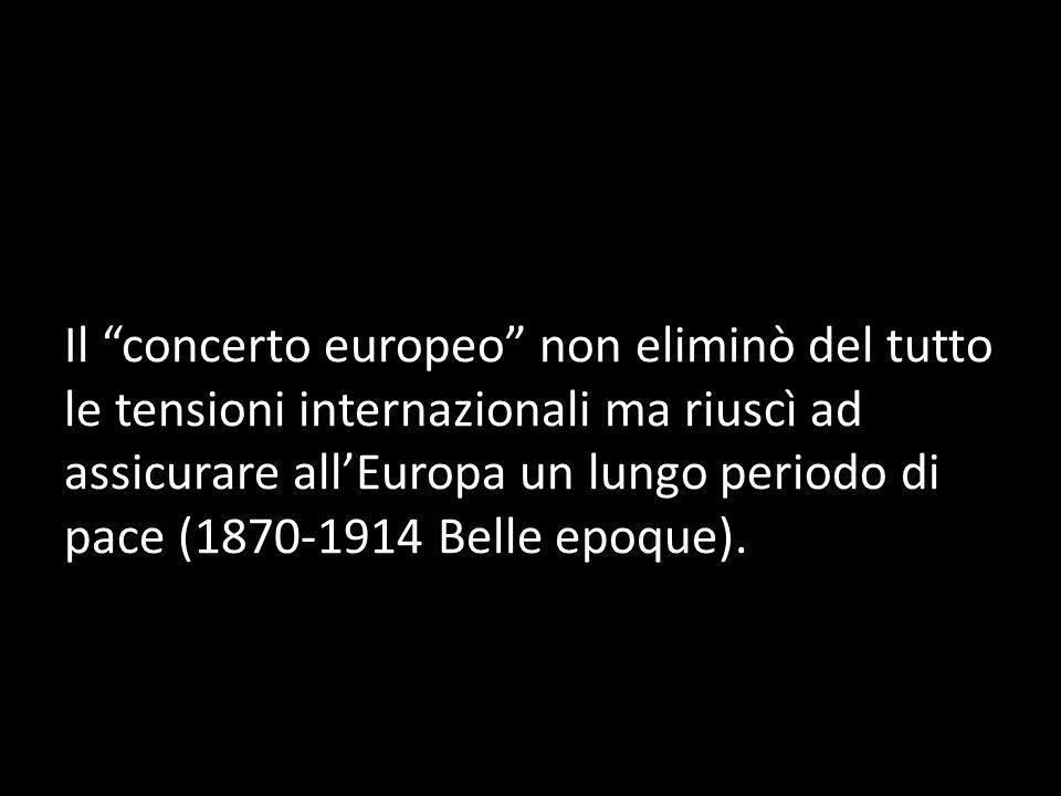 Il concerto europeo non eliminò del tutto le tensioni internazionali ma riuscì ad assicurare allEuropa un lungo periodo di pace (1870-1914 Belle epoqu