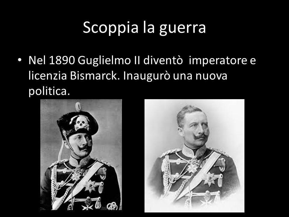 Scoppia la guerra Nel 1890 Guglielmo II diventò imperatore e licenzia Bismarck. Inaugurò una nuova politica.