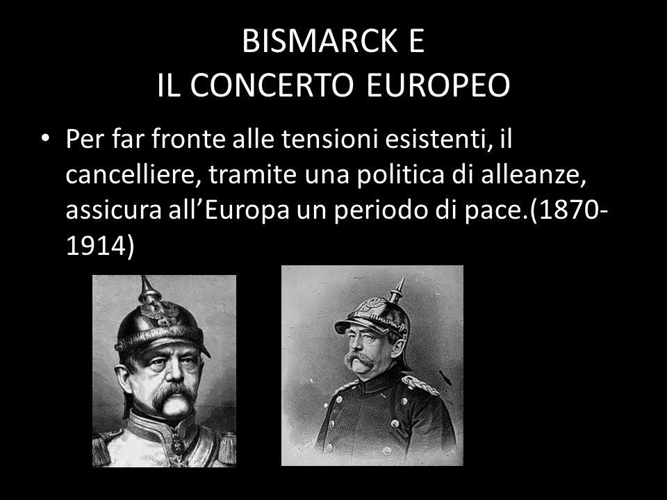 BISMARCK E IL CONCERTO EUROPEO Per far fronte alle tensioni esistenti, il cancelliere, tramite una politica di alleanze, assicura allEuropa un periodo di pace.(1870- 1914)