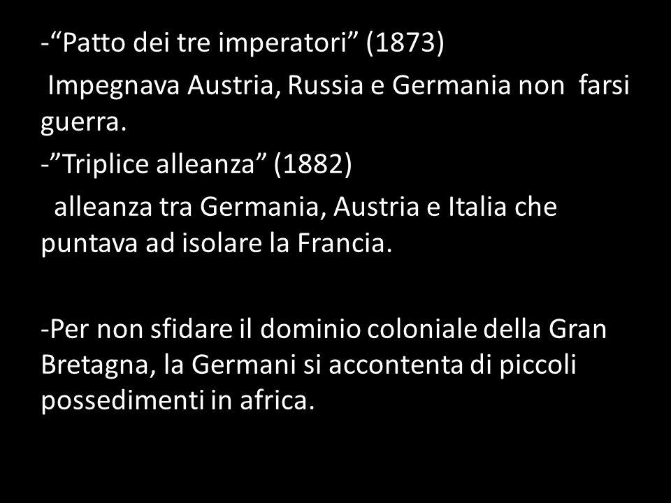 -Patto dei tre imperatori (1873) Impegnava Austria, Russia e Germania non farsi guerra.