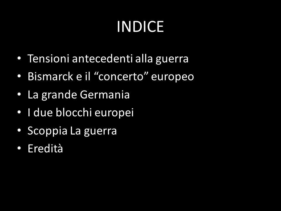 INDICE Tensioni antecedenti alla guerra Bismarck e il concerto europeo La grande Germania I due blocchi europei Scoppia La guerra Eredità