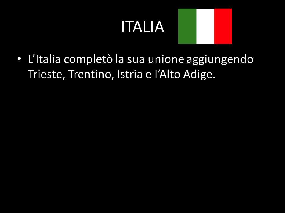 ITALIA LItalia completò la sua unione aggiungendo Trieste, Trentino, Istria e lAlto Adige.