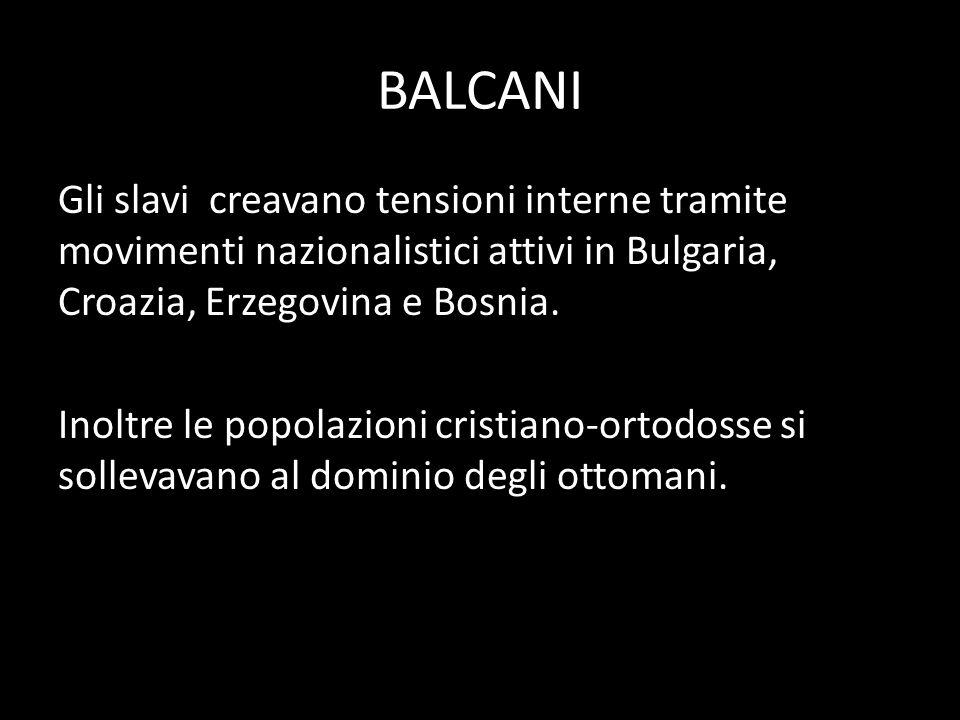 BALCANI Gli slavi creavano tensioni interne tramite movimenti nazionalistici attivi in Bulgaria, Croazia, Erzegovina e Bosnia.