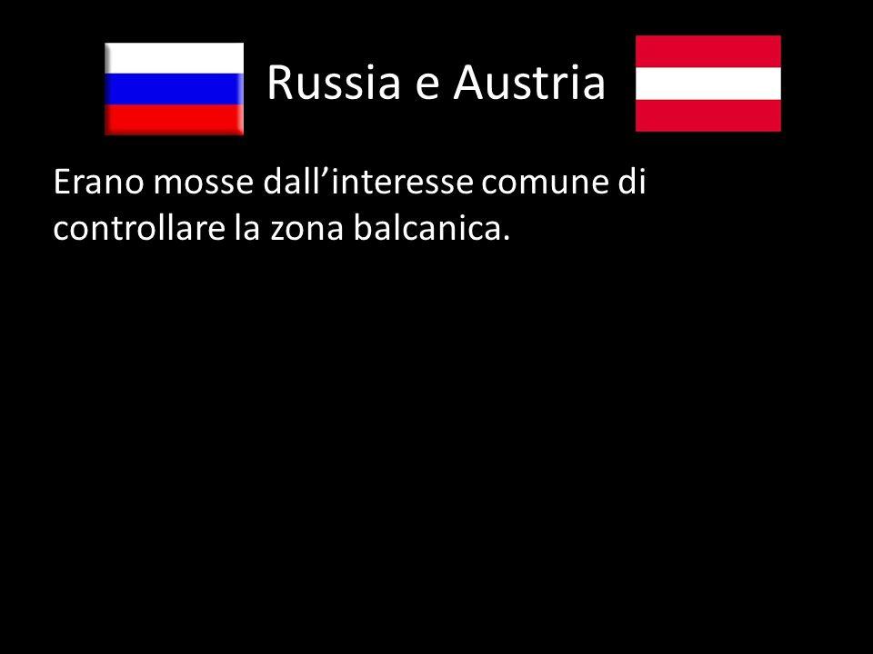 Russia e Austria Erano mosse dallinteresse comune di controllare la zona balcanica.