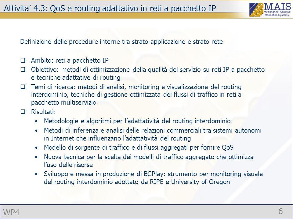 WP4 6 Attivita 4.3: QoS e routing adattativo in reti a pacchetto IP Definizione delle procedure interne tra strato applicazione e strato rete Ambito: reti a pacchetto IP Obiettivo: metodi di ottimizzazione della qualità del servizio su reti IP a pacchetto e tecniche adattative di routing Temi di ricerca: metodi di analisi, monitoring e visualizzazione del routing interdominio, tecniche di gestione ottimizzata dei flussi di traffico in reti a pacchetto multiservizio Risultati: Metodologie e algoritmi per ladattatività del routing interdominio Metodi di inferenza e analisi delle relazioni commerciali tra sistemi autonomi in Internet che influenzano ladattatività del routing Modello di sorgente di traffico e di flussi aggregati per fornire QoS Nuova tecnica per la scelta dei modelli di traffico aggregato che ottimizza luso delle risorse Sviluppo e messa in produzione di BGPlay: strumento per monitoring visuale del routing interdominio adottato da RIPE e University of Oregon