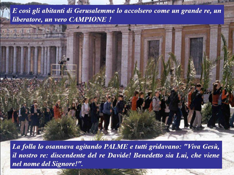 La folla lo osannava agitando PALME e tutti gridavano: Viva Gesù, il nostro re: discendente del re Davide.