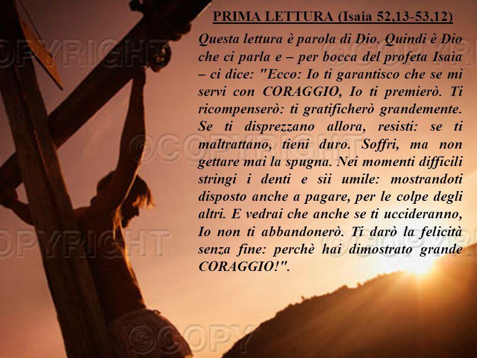 PRIMA LETTURA (Isaia 52,13-53,12) Questa lettura è parola di Dio.